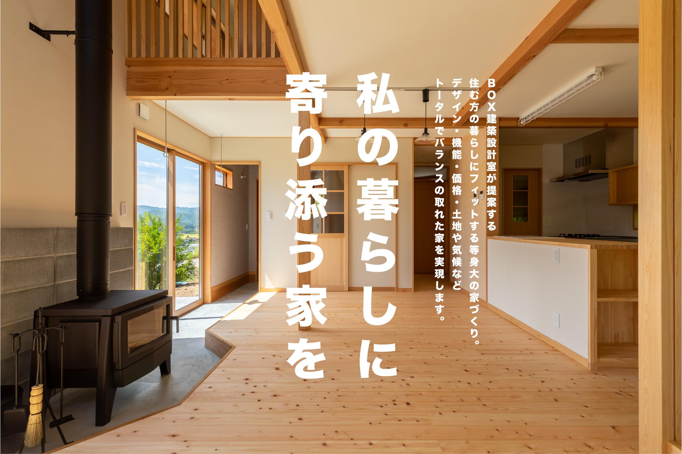 私の暮らしに寄り添う家 BOX建築設計室が提案する住む方の暮らしにフィットする等身大の家づくり。デザイン・機能・価格・土地や気候などトータルでバランスの取れた家を実現します。